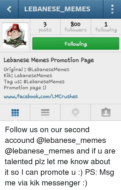 Facebook, Kik, and Meme: LEBANESE MEMES  800  posts followers  following  Following  Lebanese Memes Promotion Page  Original CLebaneseMemes  Kiko Lebanese Memes  Tag us: #LebaneseMemes  Promotion page  www.facebook.com/LMCrushes Follow us on our second accound @lebanese_memes @lebanese_memes and if u are talented plz let me know about it so I can promote u :) PS: Msg me via kik messenger :)
