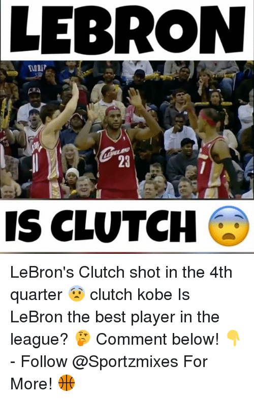 Memes, Best, and Kobe: LEBRON  23  IS CLUTCH LeBron's Clutch shot in the 4th quarter 😨 clutch kobe Is LeBron the best player in the league? 🤔 Comment below! 👇 - Follow @Sportzmixes For More! 🏀