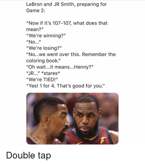 """Good for You, J.R. Smith, and Sports: LeBron and JR Smith, preparing for  Game 2:  """"Now if it's 107-107, what does that  mean?""""  """"We're winning?""""  """"We're losing?""""  """"No...we went over this. Remember the  coloring book.""""  """"Oh wait...it means...Henny?""""  JR..."""" *stares*  """"We're TIED!""""  """"Yes! 1 for 4. That's good for you."""" Double tap"""