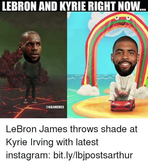 Instagram, Kyrie Irving, and LeBron James: LEBRON AND KYRIE RIGHT NOW  @NBAMEMES LeBron James throws shade at Kyrie Irving with latest instagram: bit.ly/lbjpostsarthur
