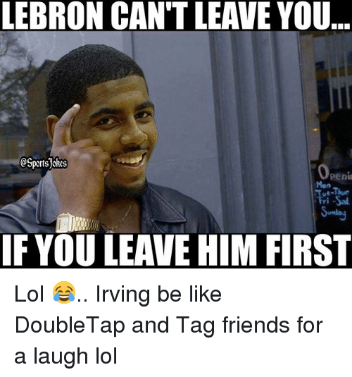 Be Like, Friends, and Lol: LEBRON CAN'T LEAVE YOU  SportsJoRes  eeni  Mon  ri -Sal  IF YOU LEAVE HIM FIRST Lol 😂.. Irving be like DoubleTap and Tag friends for a laugh lol