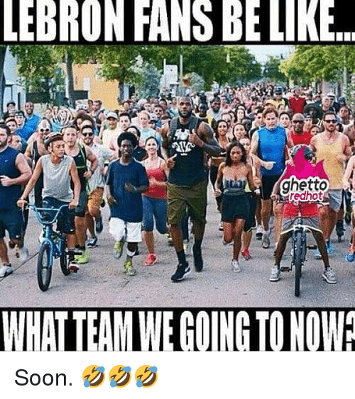 Ghetto, Soon..., and Lebron: LEBRON FANS BE LIK  ghetto  rechot  edhot  WHAT TEAM WE GOING TONOW Soon. 🤣🤣🤣