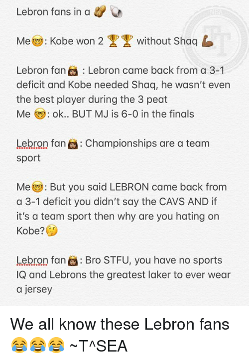 Cavs, Finals, and Shaq: Lebron fans in a&  Me: Kobe won 2  without Shaqb  Lebron fan Lebron came back from a 3-1  deficit and Kobe needed Shaq, he wasn't even  the best player during the 3 peat  Me ok.. BUT MJ is 6-0 in the finals  Lebron fan  sport  Championships are a team  Me But you said LEBRON came back from  a 3-1 deficit you didn't say the CAVS AND if  it's a team sport then why are you hating on  Kobe?  Lebron faro STFU, you have no sports  IQ and Lebrons the greatest laker to ever wear  a jersey We all know these Lebron fans 😂😂😂 ~T^SEA