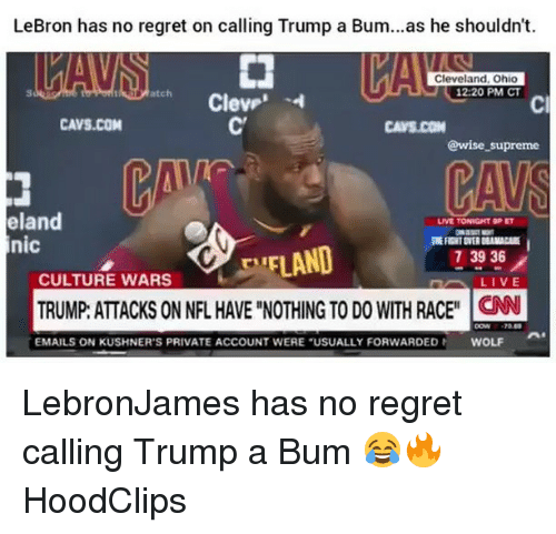 """Cavs, Funny, and Nfl: LeBron has no regret on calling Trump a Bum...as he shouldn't.  Cleveland, Ohio  12:20 PM CT  atch  Cl  CAVS.COM  CAVS.CON  @wise _supreme  eland  nic  LIVE TONIGHT 9PET  EFLAND  TRUMP: ATTACKS ON NFL HAVE """"NOTHING TO DO WITH RACEN  73936  CULTURE WARS  EMAILS ON KUSHNER'S PRIVATE ACCOUNT WERE """"USUALLY FORWARDED  WOLF LebronJames has no regret calling Trump a Bum 😂🔥 HoodClips"""