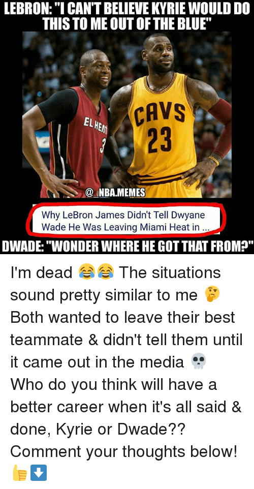 """Cavs, Dwyane Wade, and LeBron James: LEBRON:""""I CAN'T BELIEVE KYRIE WOULD DO  THIS TO ME OUT OFTHE BLUE""""  CAVS  CAVS  EL  23  @.MBA.MEMES  Why LeBron James Didn't Tell Dwyane  Wade He Was Leaving Miami Heat in  DWADE:""""WONDER WHERE HE GOT THAT FROM?"""" I'm dead 😂😂 The situations sound pretty similar to me 🤔 Both wanted to leave their best teammate & didn't tell them until it came out in the media 💀 Who do you think will have a better career when it's all said & done, Kyrie or Dwade?? Comment your thoughts below! 👍⬇"""