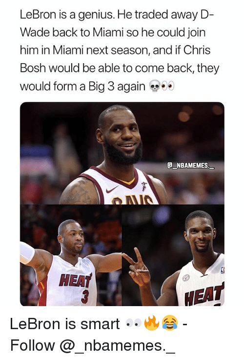 Chris Bosh, Memes, and Genius: LeBron is a genius. He traded away D-  Wade back to Miami so he could join  him in Miami next season, and if Chris  Bosh would be able to come back, they  would form a Big 3 again ..  G NBAMEMES  HEAT  EAT LeBron is smart 👀🔥😂 - Follow @_nbamemes._