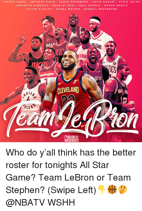 All Star, Kevin Durant, and LeBron James: LEBRON JAMES ANTHONY DAVIS ANDRE DRUMMONO KEVIN DURANT KYRIE IRVINC  LAMARCUS ALDRIDCE BRADLEY BEAL PAUL GEORGE CORAN DRAGIC  VICTOR OLADIPO KEMBA WALKER RUSSELL WESTBROOK  RLEANS  TROP  IC3  TTE  CLEVELAND  DIA々  ALL-STAR O Who do y'all think has the better roster for tonights All Star Game? Team LeBron or Team Stephen? (Swipe Left)👇🏀🤔 @NBATV WSHH