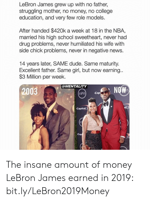College, Dude, and LeBron James: LeBron James grew up with no father,  struggling mother, no money, no college  education, and very few role models.  After handed $420k a week at 18 in the NBA,  married his high school sweetheart, never had  drug problems, never humiliated his wife with  side chick problems, never in negative news.  14 years later, SAME dude. Same maturity.  Excellent father. Same girl, but now earning...  $3 Million per week.  @MENTALITY  NOW  2003  Cap  ESPYS  CapitalO  ES The insane amount of money LeBron James earned in 2019: bit.ly/LeBron2019Money