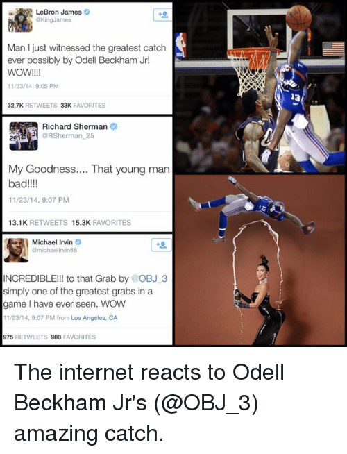 Bad, Football, and Internet: LeBron James  @King James  Man I just witnessed the greatest catch  ever possibly by Odell Beckham Jr!  WOW!  11/23/14, 9:05 PM  32.7K  RETWEETS 33K  FAVORITES  Richard Sherman  @RSherman 25  My Goodness.... That young man  bad  11/23/14, 9:07 PM  13.1K  RETWEETS 15.3K  FAVORITES  Michael Irvin  e  @michaelirvin 88  INCREDIBLE!!! to that Grab by @OBJ 3  simply one of the greatest grabs in a  game l have ever seen. WOW  11/23/14, 9:07 PM from Los Angeles, CA  975  RETWEETS 988  FAVORITES The internet reacts to Odell Beckham Jr's (@OBJ_3) amazing catch.