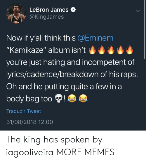 "Dank, Eminem, and LeBron James: LeBron James  @KingJames  Now if y'all think this @Eminem  ""Kamikaze"" album isn't  you're just hating and incompetent of  lyrics/cadence/breakdown of his raps  Oh and he putting quite a few in a  body bag too  Traduzir Tweet  31/08/2018 12:00 The king has spoken by iagooliveira MORE MEMES"