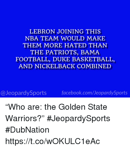 """Basketball, Football, and Golden State Warriors: LEBRON JOINING THIS  NBA TEAM WOULD MAKE  THEM MORE HATED THAN  THE PATRIOTS, BAMA  FOOTBALL, DUKE BASKETBALL,  AND NICKELBACK COMBINED  @JeopardySportsfacebook.com/JeopardySports """"Who are: the Golden State Warriors?"""" #JeopardySports #DubNation https://t.co/wOKULC1eAc"""