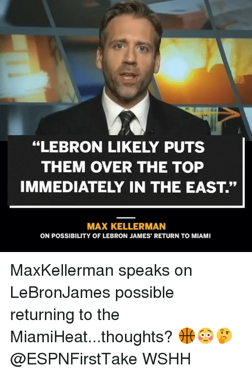 "LeBron James, Memes, and Wshh: ""LEBRON LIKELY PUTS  THEM OVER THE TOP  IMMEDIATELY IN THE EAST.""  MAX KELLERMAN  ON POSSIBILITY OF LEBRON JAMES' RETURN TO MIAMI MaxKellerman speaks on LeBronJames possible returning to the MiamiHeat...thoughts? 🏀😳🤔 @ESPNFirstTake WSHH"