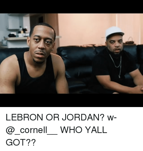 Memes, Jordan, and Lebron: LEBRON OR JORDAN? w- @_cornell__ WHO YALL GOT??