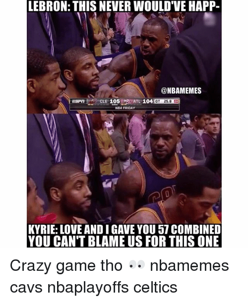 Basketball, Cavs, and Crazy: LEBRON: THIS NEVER WOULD VE HAPP-  @NBAMEMES  ELE  105  ATL 104  NBA FRIDAY  KYRIE: LOVE ANDI GAVE YOU 57 COMBINED  YOU CAN'T BLAME US FOR THIS ONE Crazy game tho 👀 nbamemes cavs nbaplayoffs celtics