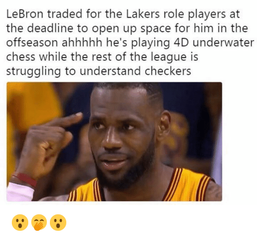 Los Angeles Lakers, Sports, and Chess: LeBron traded for the Lakers role players at  the deadline to open up space for him in the  offseason ahhhhh he's playing 4D underwater  chess while the rest of the league is  struggling to understand checkers 😮🤭😮