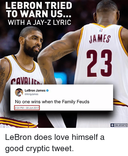 Family, Jay, and Jay Z: LEBRON TRIED  TO WARN US.  WITH A JAY-Z LYRIC  JAMES  23  CAVAIIC  LeBron James >  GKingJames  No one wins when the Family Feuds  aone wins when the Family Feuds  2:34 PM 30 Jun 2017  CBS SPORTS LeBron does love himself a good cryptic tweet.