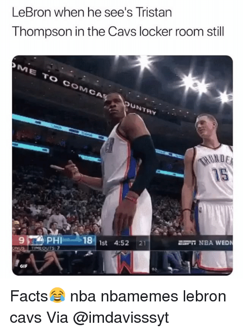 Basketball, Cavs, and Facts: LeBron when he see's Tristan  Thompson in the Cavs locker room still  ME TO COMCA  UNTRY  F NBA WEDN  9  PHI 18 1st 4:52 21  AL  GIF Facts😂 nba nbamemes lebron cavs Via @imdavisssyt