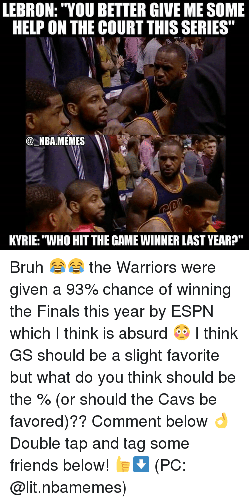 "Bruh, Cavs, and Espn: LEBRON: ""YOU BETTER GIVE MESOME  HELP ON THE COURT THISSERIES""  NBA MEMES  KYRIE: WHO HITTHE GAME WINNER LAST YEAR?"" Bruh 😂😂 the Warriors were given a 93% chance of winning the Finals this year by ESPN which I think is absurd 😳 I think GS should be a slight favorite but what do you think should be the % (or should the Cavs be favored)?? Comment below 👌 Double tap and tag some friends below! 👍⬇ (PC: @lit.nbamemes)"