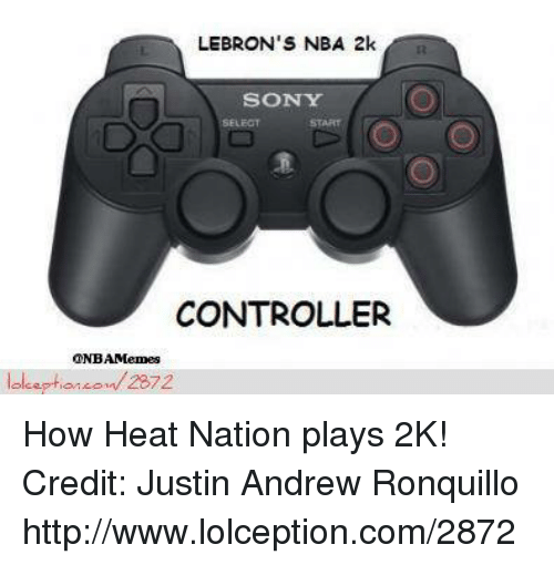Nba, Nba 2k, and Nationals: LEBRON'S NBA 2k  SONY  CONTROLLER  ONBAMemes  lol eption on 2872 How Heat Nation plays 2K! Credit: Justin Andrew Ronquillo  http://www.lolception.com/2872