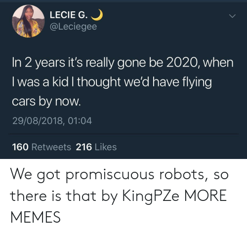 Cars, Dank, and Memes: LECIE G.  @Leciegee  In 2 years it's really gone be 2020, when  I was a kid l thought we'd have flying  cars by now.  29/08/2018, 01:04  160 Retweets 216 Likes We got promiscuous robots, so there is that by KingPZe MORE MEMES