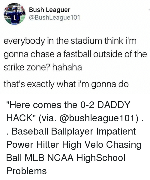 """Baseball, Memes, and Mlb: led Bush Leaguer  @BushLeague101  everybody in the stadium think i'm  gonna chase a fastball outside of the  strike zone? hahaha  that's exactly what i'm gonna do """"Here comes the 0-2 DADDY HACK"""" (via. @bushleague101) . . Baseball Ballplayer Impatient Power Hitter High Velo Chasing Ball MLB NCAA HighSchool Problems"""
