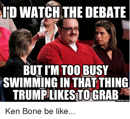 Be Like, Bones, and Dank: LED WATCH THE DEBATE  BUT I'M TOO BUSY  SWIMMING IN THAT THING  TRUMPILIKESTOGRABA Ken Bone be like...