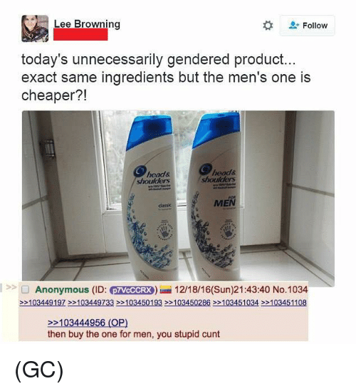 Head, Memes, and Anonymous: Lee Browning  L-Follow  today's unnecessarily gendered product...  exact same ingredients but the men's one is  cheaper?!  head&  head&  shoulders  >> O Anonymous (ID: MeddEW) 12/18/16(Sun)21:43:40 No.1034  22103449197 22103449733 2103450193 22103450286 22103451034 103451108  22103444956 (OP)  then buy the one for men, you stupid cunt (GC)