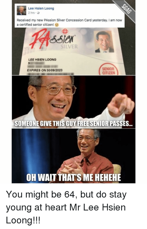 Memes, Silver, and Passionate: Lee Hsien Loong  2 hrs.  Received my new PAssion Silver Concession Card yesterday. I am now  a certified senior citizen  SILVER  LEE HSIEN LOONG  SENIOR  EXPIRES ON 30/09/2023  CITIZEN  SOMEONE GIVE THIS GUY FREESENIORIPASSES...  OH WAIT THATS MEHEHEHE You might be 64, but do stay young at heart Mr Lee Hsien Loong!!!