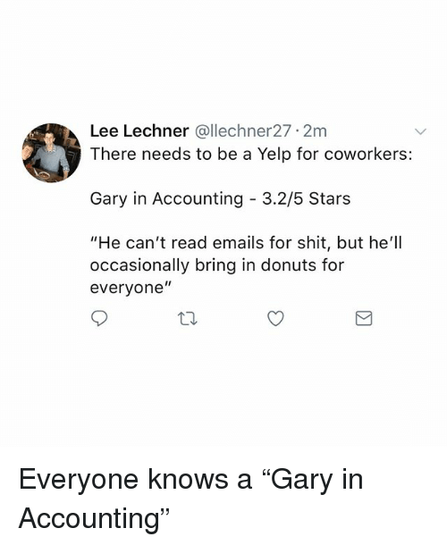 """Memes, Shit, and Donuts: Lee Lechner @llechner27 2m  There needs to be a Yelp for coworkers:  Gary in Accounting - 3.2/5 Stars  """"He can't read emails for shit, but he'll  occasionally bring in donuts for  everyone"""" Everyone knows a """"Gary in Accounting"""""""