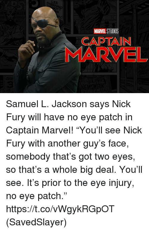 """Memes, Samuel L. Jackson, and Marvel: LEE  MARVEL STUDIOS  CAPTAIN  MARVEL Samuel L. Jackson says Nick Fury will have no eye patch in Captain Marvel!  """"You'll see Nick Fury with another guy's face, somebody that's got two eyes, so that's a whole big deal. You'll see. It's prior to the eye injury, no eye patch.""""  https://t.co/vWgykRGpOT  (SavedSlayer)"""