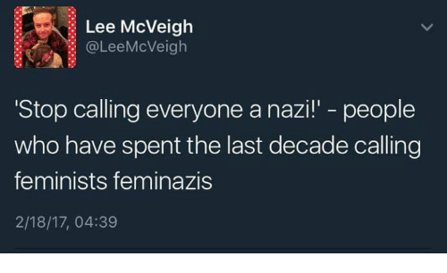 "Dank, 🤖, and Nazi: Lee McVeigh  @Lee McVeigh  Stop calling everyone a nazi!"" people  who have spent the last decade calling  feminists feminazis  2/18/17, 04:39"