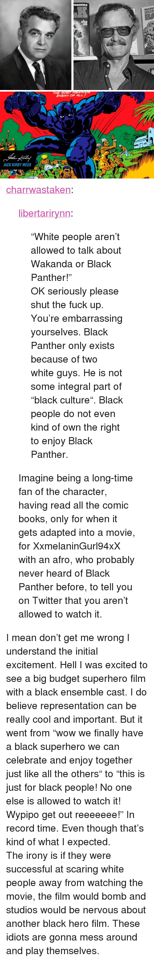 "Books, Superhero, and Tumblr: LEE   THE MOST INSIDIGns  ENEMY OF ALL  JACK KIRBY WEEKA <p><a href=""https://charrwastaken.tumblr.com/post/170981224483/libertarirynn-white-people-arent-allowed-to"" class=""tumblr_blog"">charrwastaken</a>:</p>  <blockquote><p><a href=""https://libertarirynn.tumblr.com/post/170981033654/white-people-arent-allowed-to-talk-about-wakanda"" class=""tumblr_blog"">libertarirynn</a>:</p><blockquote> <p>""White people aren't allowed to talk about Wakanda or Black Panther!""</p>  <p>OK seriously please shut the fuck up. You're embarrassing yourselves. Black Panther only exists because of two white guys. He is not some integral part of ""black culture"". Black people do not even kind of own the right to enjoy Black Panther.</p> </blockquote> <p>Imagine being a long-time fan of the character, having read all the comic books, only for when it gets adapted into a movie, for XxmelaninGurl94xX with an afro, who probably never heard of Black Panther before, to tell you on Twitter that you aren't allowed to watch it.<br/></p></blockquote>  <p>I mean don't get me wrong I understand the initial excitement. Hell I was excited to see a big budget superhero film with a black ensemble cast. I do believe representation can be really cool and important. But it went from ""wow we finally have a black superhero we can celebrate and enjoy together just like all the others"" to ""this is just for black people! No one else is allowed to watch it! Wypipo get out reeeeeee!"" In record time. Even though that's kind of what I expected.</p><p>The irony is if they were successful at scaring white people away from watching the movie, the film would bomb and studios would be nervous about another black hero film. These idiots are gonna mess around and play themselves.</p>"