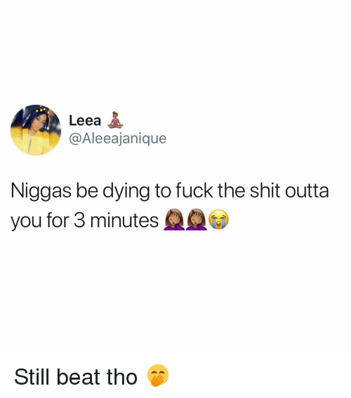 Memes, Shit, and Fuck: Leea  @Aleeajanique  Niggas be dying to fuck the shit outta  you for 3 minutes Still beat tho 🤭
