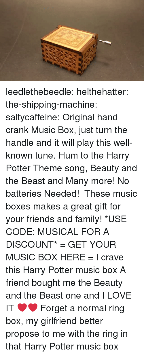 Family, Friends, and Gif: leedlethebeedle: helthehatter:  the-shipping-machine:  saltycaffeine:  Original hand crank Music Box, just turn the handle and it will play this well-known tune. Hum to the Harry Potter Theme song, Beauty and the Beast and Many more! No batteries Needed!  These music boxes makes a great gift for your friends and family! *USE CODE: MUSICAL FOR A DISCOUNT* = GET YOUR MUSIC BOX HERE =  I crave this Harry Potter music box   A friend bought me the Beauty and the Beast one and I LOVE IT ❤️❤️  Forget a normal ring box, my girlfriend better propose to me with the ring in that Harry Potter music box