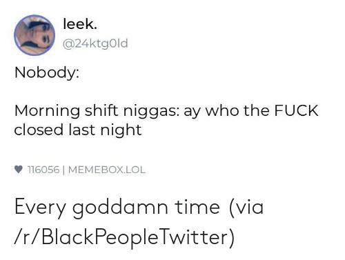 Blackpeopletwitter, Lol, and Fuck: leek  @24ktgOld  Nobody:  Morning shift niggas: ay who the FUCK  closed last night  雙116056| MEMEBOX.LOL Every goddamn time (via /r/BlackPeopleTwitter)