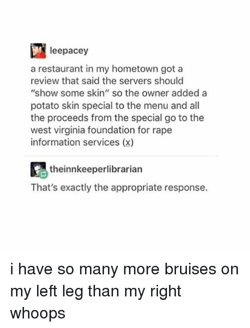 "Memes, 🤖, and Skins: leepacey  a restaurant in my hometown got a  review that said the servers should  show some skin"" so the owner added a  potato skin special to the menu and all  the proceeds from the special go to the  west virginia foundation for rape  information services (x)  Atheinnkeeperlibrarian  That's exactly the appropriate response. i have so many more bruises on my left leg than my right whoops"