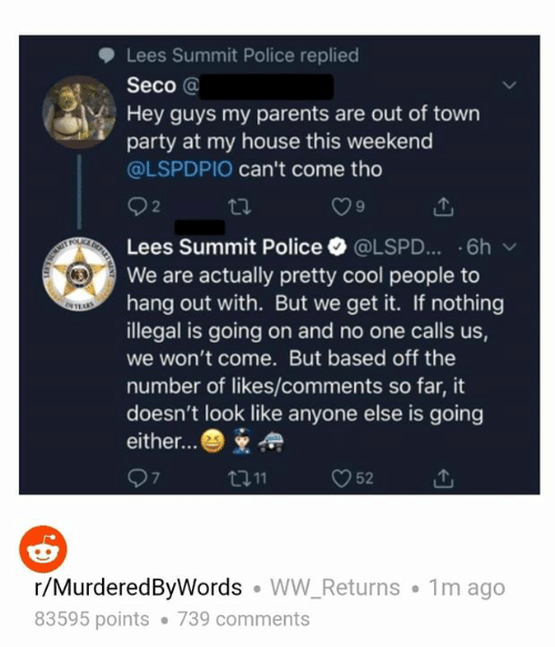 Memes, My House, and Parents: Lees Summit Police replied  Seco @  Hey guys my parents are out of town  party at my house this weekend  @LSPDPIO can't come tho  tl.  2  9  Lees Summit Police @LSPD...-6h  We are actually pretty cool people to  hang out with. But we get it. If nothing  illegal is going on and no one calls us,  we won't come. But based off the  number of likes/comments so far, it  doesn't look like anyone else is going  either..  O52  7  r/MurderedByWords WW_Returns 1m ago  83595 points 739 comments