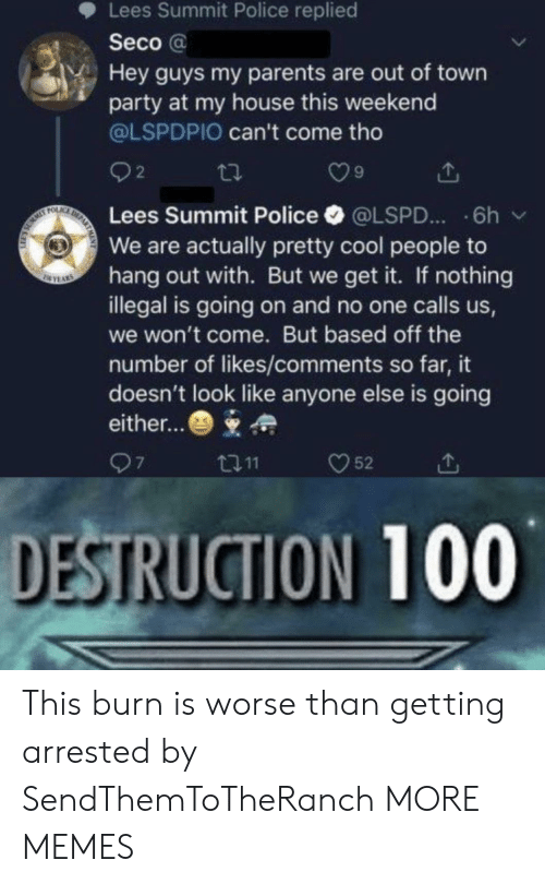 Dank, Memes, and My House: Lees Summit Police replied  Seco@  Hey guys my parents are out of town  party at my house this weekend  @LSPDPIO can't come tho  2  DE  FOLAC  Lees Summit Police  6h  @LSPD...  We are actually pretty cool people to  hang out with. But we get it. If nothing  illegal is going on and no one calls us,  SEYAS  we won't come. But based off the  number of likes/comments so far, it  doesn't look like anyone else is going  either...  97  52  t11  DESTRUCTION 100 This burn is worse than getting arrested by SendThemToTheRanch MORE MEMES