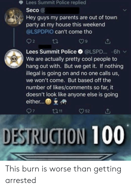 My House, Parents, and Party: Lees Summit Police replied  Seco@  Hey guys my parents are out of town  party at my house this weekend  @LSPDPIO can't come tho  2  DE  FOLAC  Lees Summit Police  6h  @LSPD...  We are actually pretty cool people to  hang out with. But we get it. If nothing  illegal is going on and no one calls us,  SEYAS  we won't come. But based off the  number of likes/comments so far, it  doesn't look like anyone else is going  either...  97  52  t11  DESTRUCTION 100 This burn is worse than getting arrested