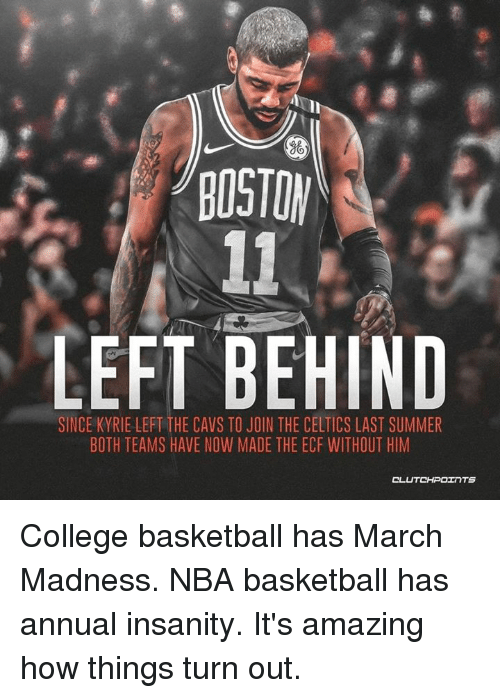 Basketball, Cavs, and College: LEFT BEHIND  SINCE KYRIE LEFT THE CAVS TO JOIN THE CELTICS LAST SUMMER  BOTH TEAMS HAVE NOW MADE THE ECF WITHOUT HIM College basketball has March Madness. NBA basketball has annual insanity. It's amazing how things turn out.