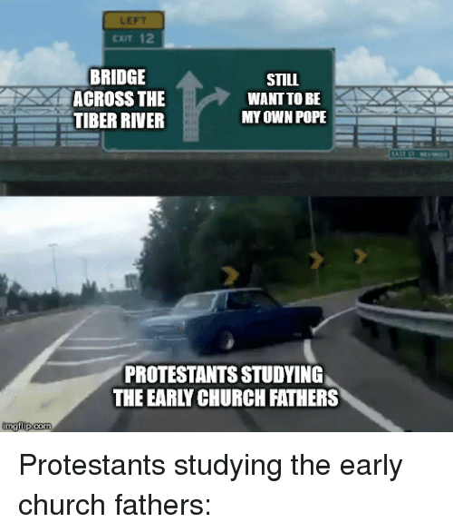 Church, Pope Francis, and Catholic: LEFT  CxIT 12  BRIDGE  ACROSS THE  TIBER RIVER  STILL  WANT TO BE  MY OWN POPE  PROTESTANTS STUDYING  THE EARLY CHURCH FATHERS