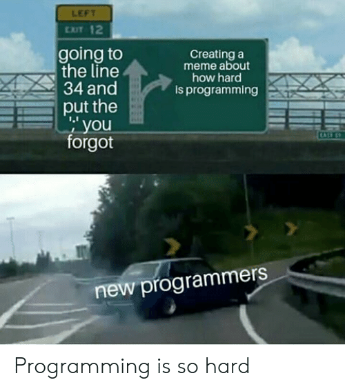 Meme, Programming, and How: LEFT  EXIT 12  going to  the line  Creating a  meme about  how hard  is programming  34 and  put the  1.1  , you  forgot  new programmers Programming is so hard