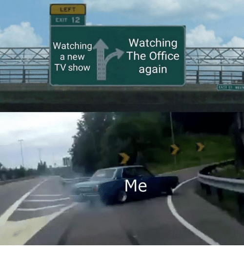 Dank, The Office, and Office: LEFT  EXIT 12  Watching  a new  TV show  Watching  The Office  again  Me