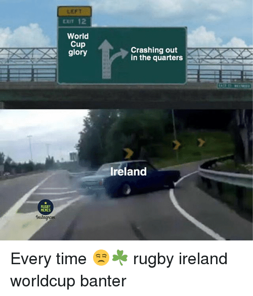 Memes, World Cup, and Ireland: LEFT  EXIT 12  World  Cup  glory  Crashing out  in the quarters  Ireland  RUGBY  MEMES Every time 😒☘️ rugby ireland worldcup banter