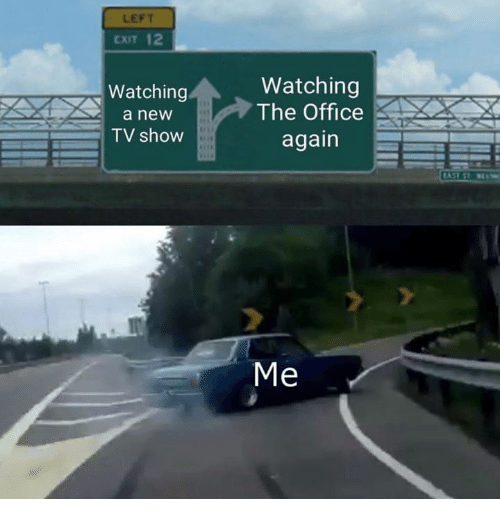 The Office, Office, and Tv Show: LEFT  EXIT  Watching  a new  TV show  Watching  The Office  again  Me