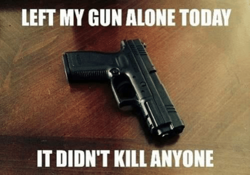 Being Alone, Memes, and Today: LEFT MY GUN ALONE TODAY  IT DIDN'T KILL ANYONE