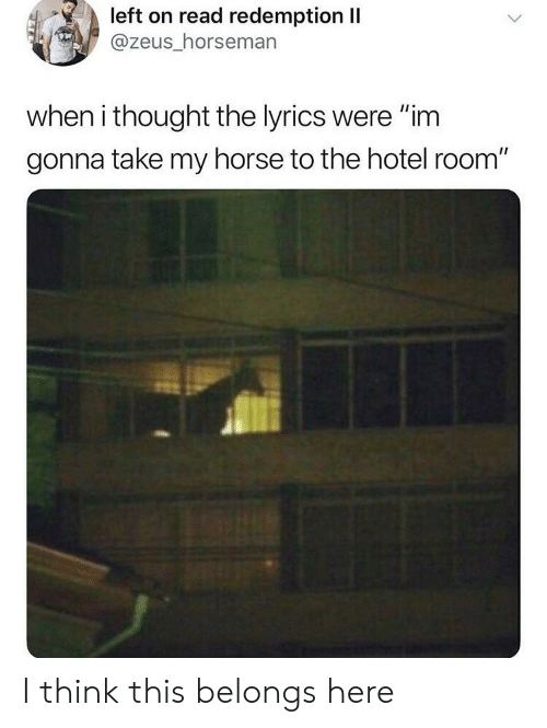 """Horse, Hotel, and Lyrics: left on read redemption II  @zeus_horseman  when i thought the lyrics were """"im  gonna take my horse to the hotel room"""" I think this belongs here"""