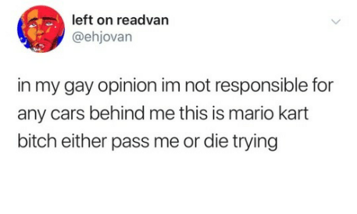 Bitch, Cars, and Mario Kart: left on readvan  @ehjovan  in my gay opinion im not responsible for  any cars behind me this is mario kart  bitch either pass me or die trying