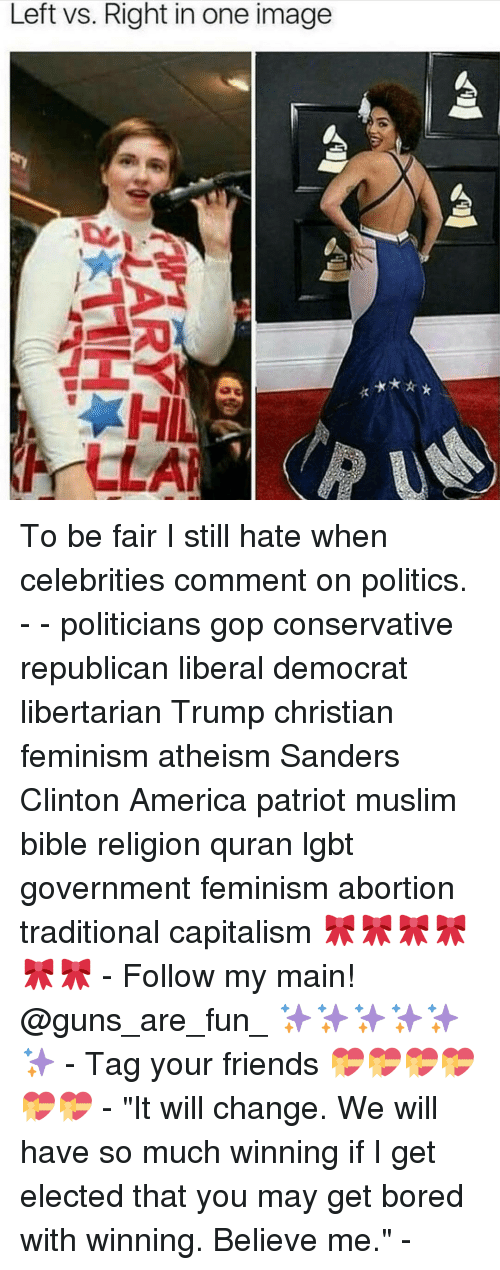 """America, Bored, and Feminism: Left vs. Right in one image  A To be fair I still hate when celebrities comment on politics. - - politicians gop conservative republican liberal democrat libertarian Trump christian feminism atheism Sanders Clinton America patriot muslim bible religion quran lgbt government feminism abortion traditional capitalism 🎀🎀🎀🎀🎀🎀 - Follow my main! @guns_are_fun_ ✨✨✨✨✨✨ - Tag your friends 💝💝💝💝💝💝 - """"It will change. We will have so much winning if I get elected that you may get bored with winning. Believe me."""" -"""