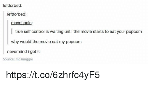 Memes, True, and Control: leftforbed  leftforbed  mcsnuggie:  true self control is waiting until the movie starts to eat your popcorn  why would the movie eat my popcorn  nevermind i get it  Source: mcsnuggie https://t.co/6zhrfc4yF5